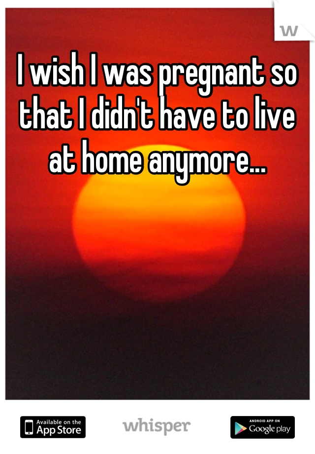 I wish I was pregnant so that I didn't have to live at home anymore...