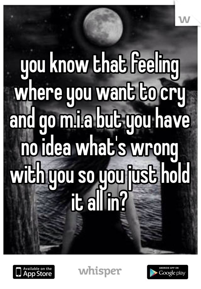 you know that feeling where you want to cry and go m.i.a but you have no idea what's wrong with you so you just hold it all in?
