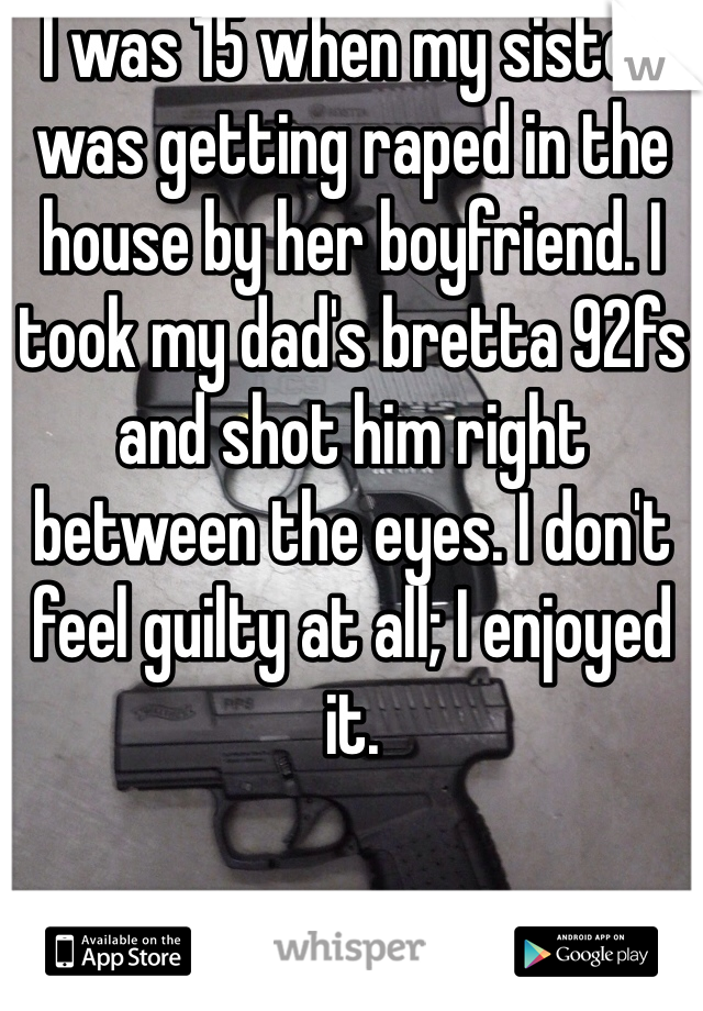 I was 15 when my sister was getting raped in the house by her boyfriend. I took my dad's bretta 92fs and shot him right between the eyes. I don't feel guilty at all; I enjoyed it.