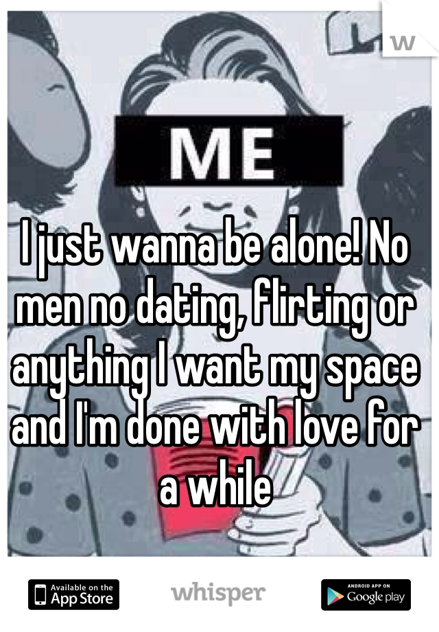 I just wanna be alone! No men no dating, flirting or anything I want my space and I'm done with love for a while