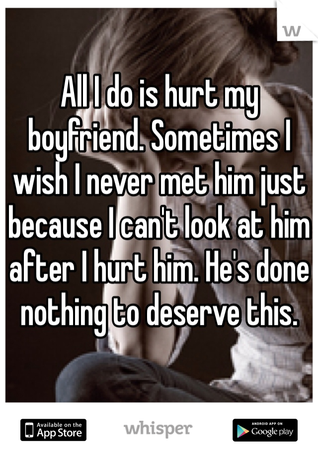 All I do is hurt my boyfriend. Sometimes I wish I never met him just because I can't look at him after I hurt him. He's done nothing to deserve this.