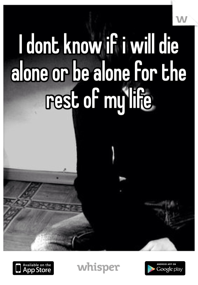 I dont know if i will die alone or be alone for the rest of my life