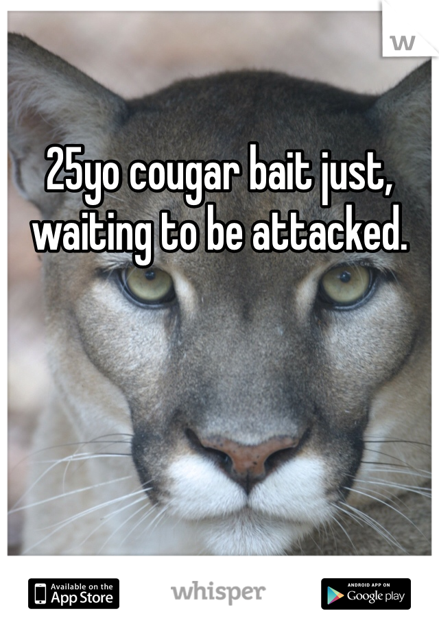 25yo cougar bait just, waiting to be attacked.