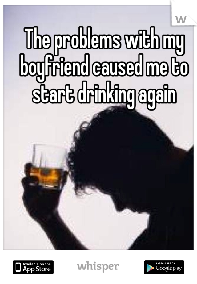The problems with my boyfriend caused me to start drinking again