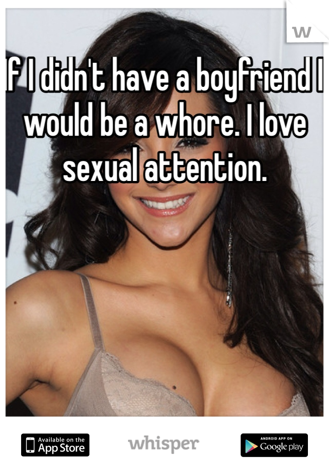 If I didn't have a boyfriend I would be a whore. I love sexual attention.