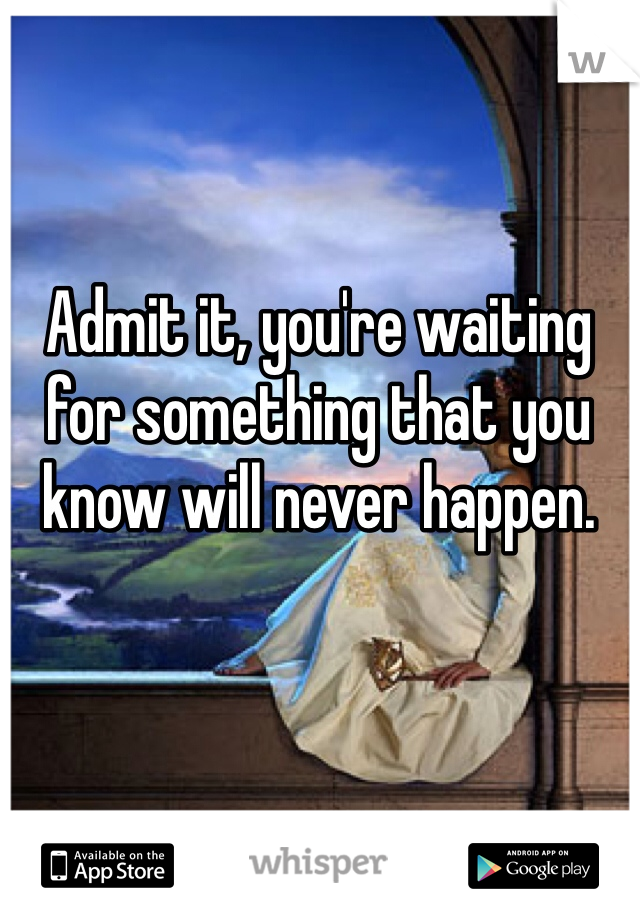 Admit it, you're waiting for something that you know will never happen.
