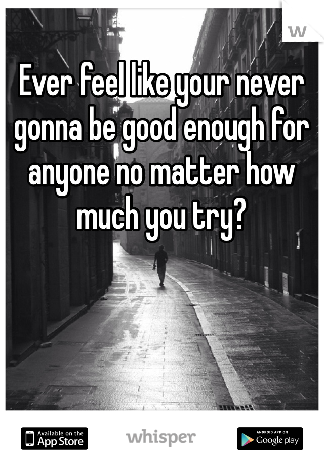 Ever feel like your never gonna be good enough for anyone no matter how much you try?