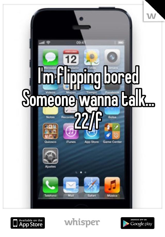 I'm flipping bored Someone wanna talk... 22/f
