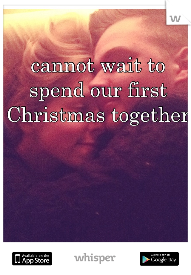 cannot wait to spend our first Christmas together