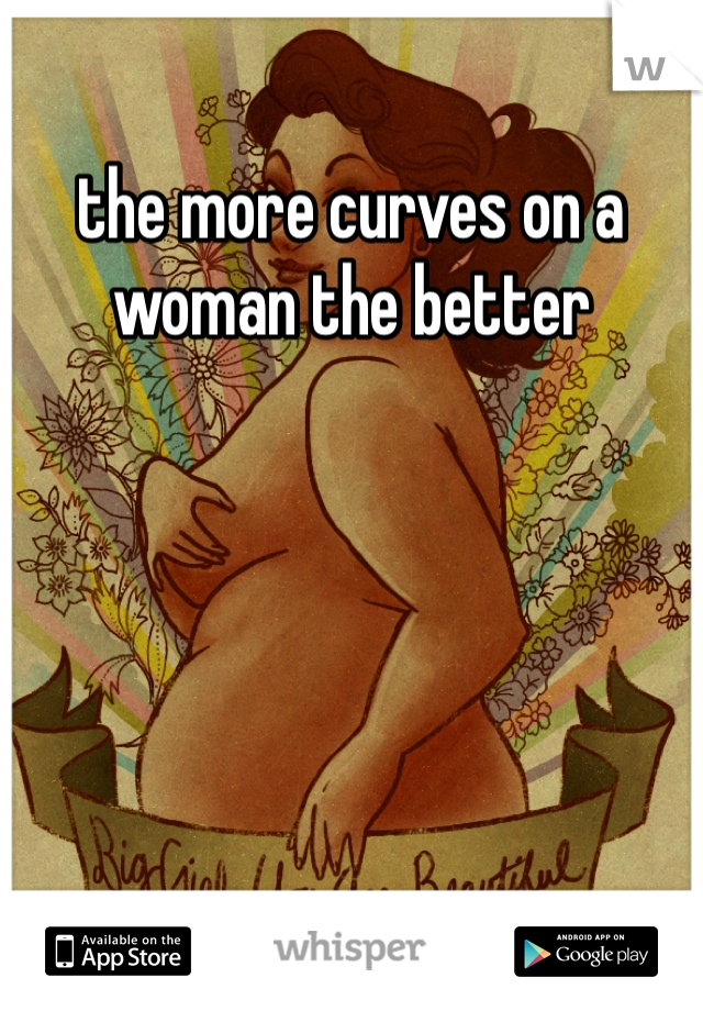 the more curves on a woman the better