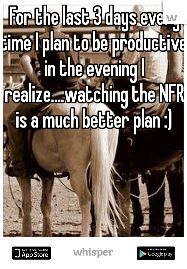 For the last 3 days every time I plan to be productive in the evening I realize....watching the NFR is a much better plan :)