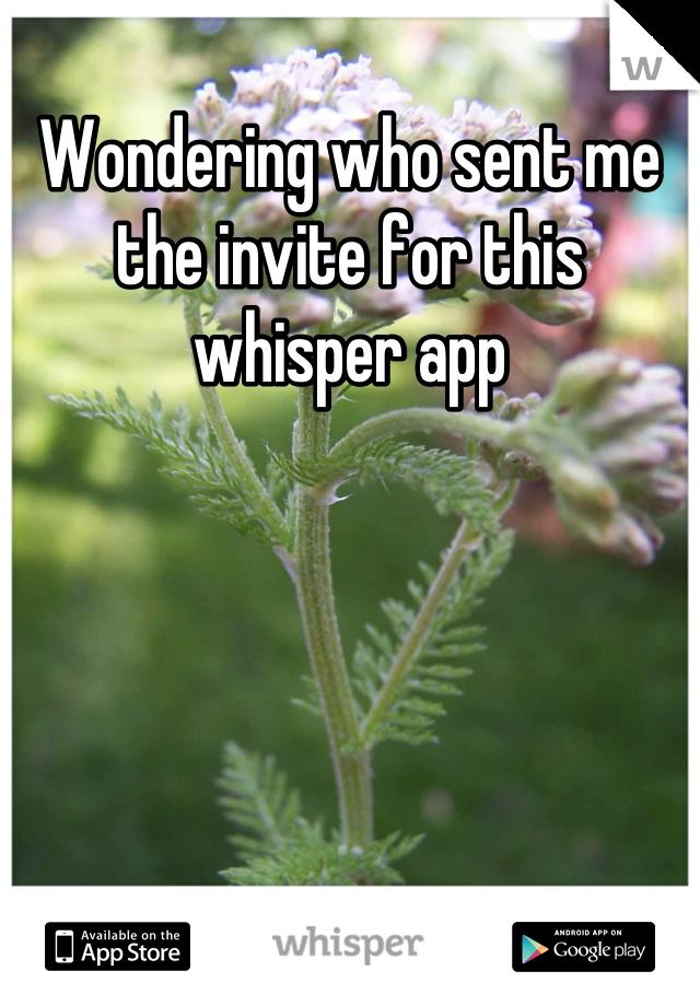 Wondering who sent me the invite for this whisper app