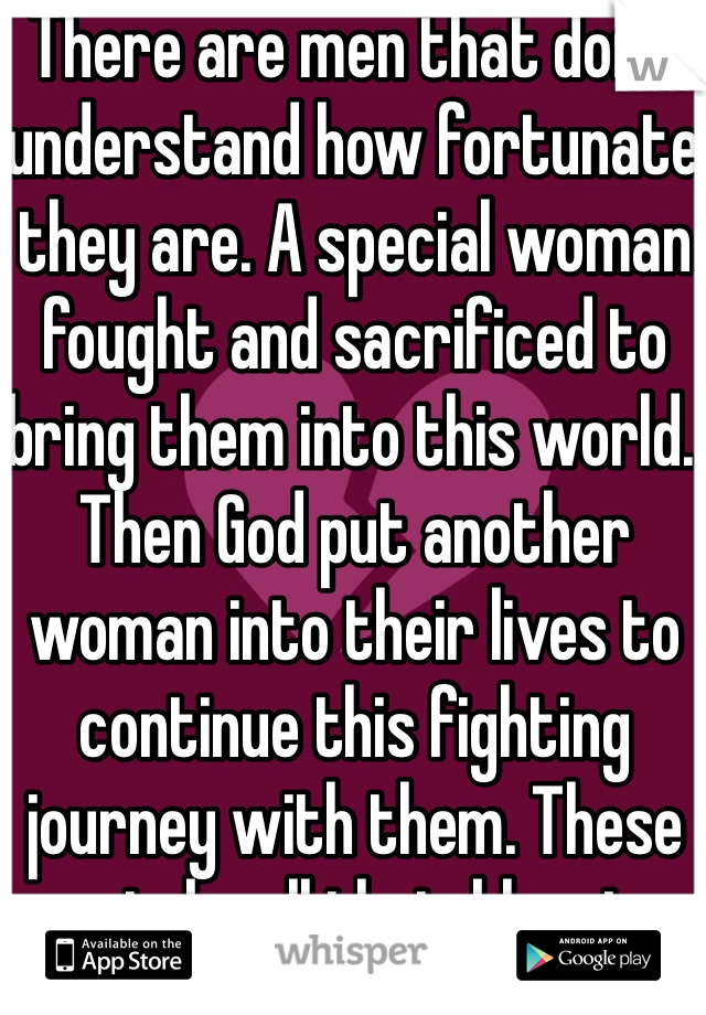 There are men that don't understand how fortunate they are. A special woman fought and sacrificed to bring them into this world. Then God put another woman into their lives to continue this fighting journey with them. These men take all their blessings for granted, and don't appreciate greatness of having a woman soul in your hands.
