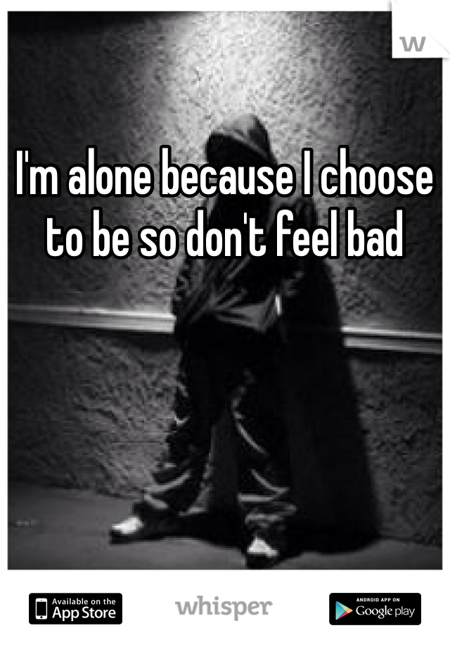 I'm alone because I choose to be so don't feel bad