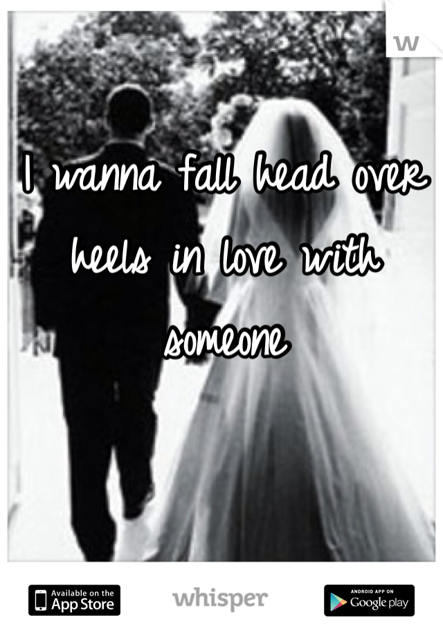 I wanna fall head over heels in love with someone
