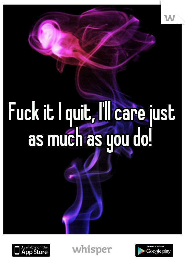 Fuck it I quit, I'll care just as much as you do!