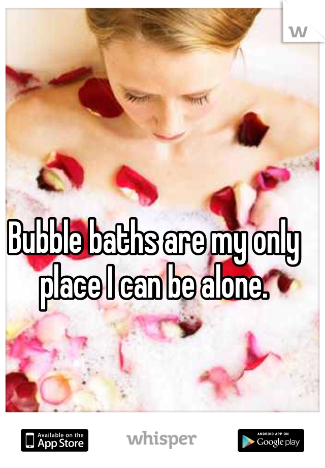 Bubble baths are my only place I can be alone.