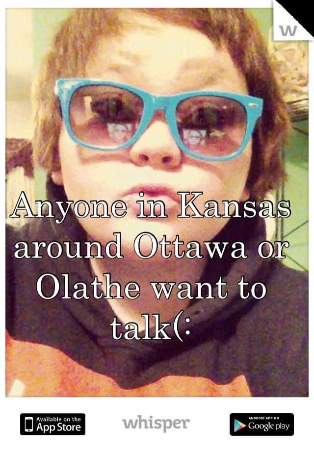 Anyone in Kansas around Ottawa or Olathe want to talk(: