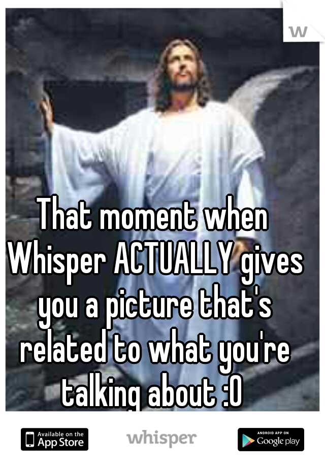 That moment when Whisper ACTUALLY gives you a picture that's related to what you're talking about :0