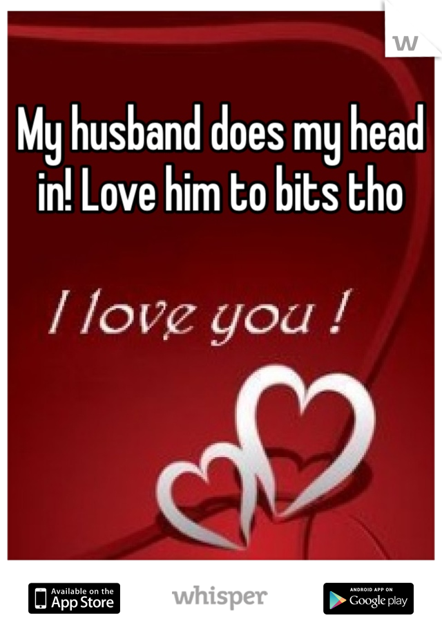 My husband does my head in! Love him to bits tho