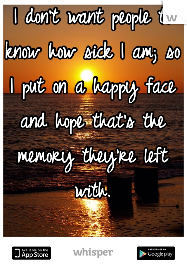 I don't want people to know how sick I am; so  I put on a happy face and hope that's the memory they're left with.