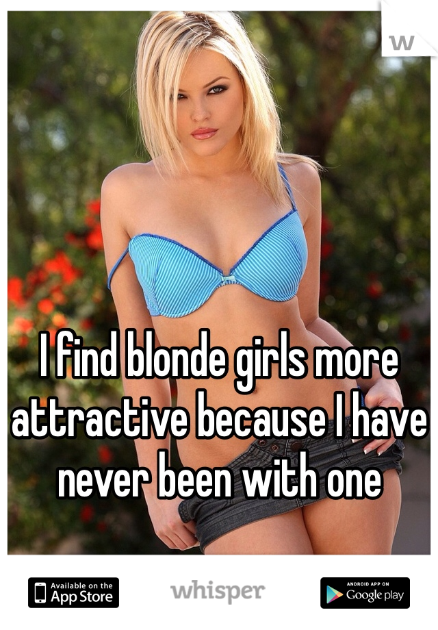 I find blonde girls more attractive because I have never been with one
