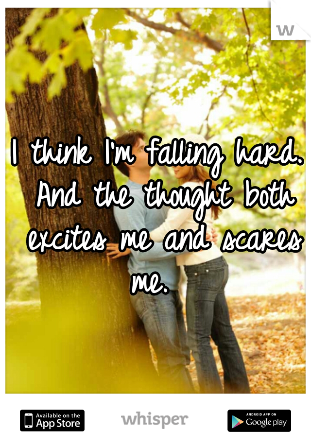 I think I'm falling hard. And the thought both excites me and scares me.
