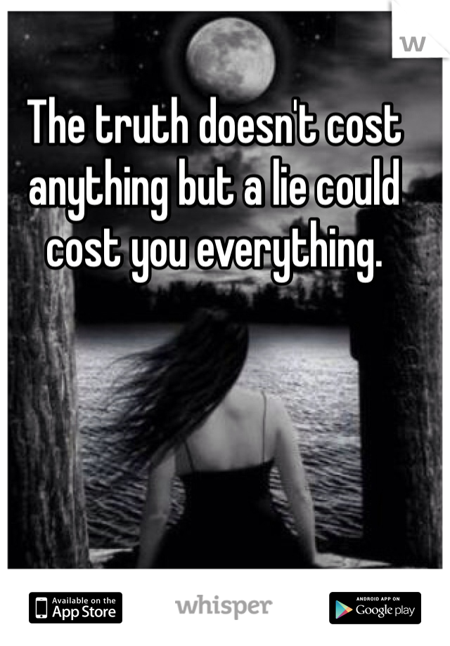 The truth doesn't cost anything but a lie could cost you everything.