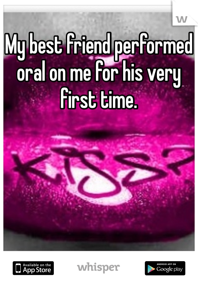 My best friend performed oral on me for his very first time.