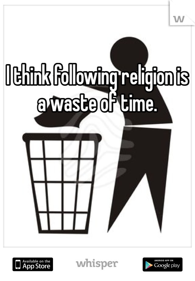 I think following religion is a waste of time.