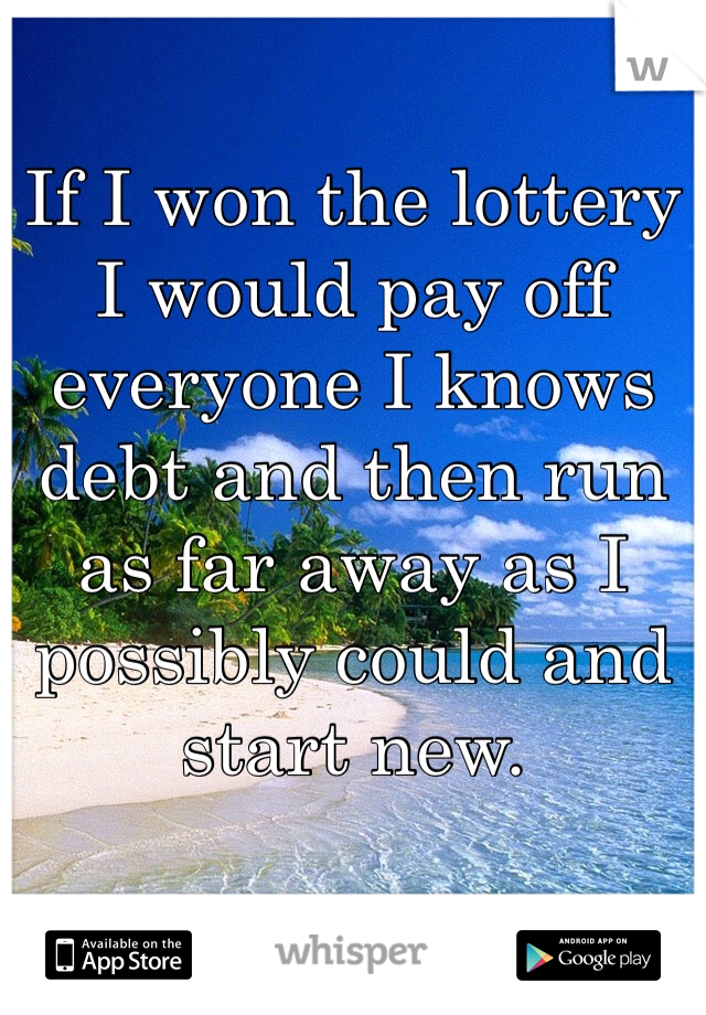 If I won the lottery I would pay off everyone I knows debt and then run as far away as I possibly could and start new.