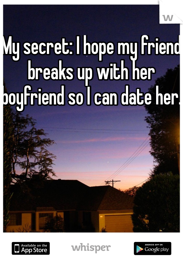 My secret: I hope my friend breaks up with her boyfriend so I can date her.