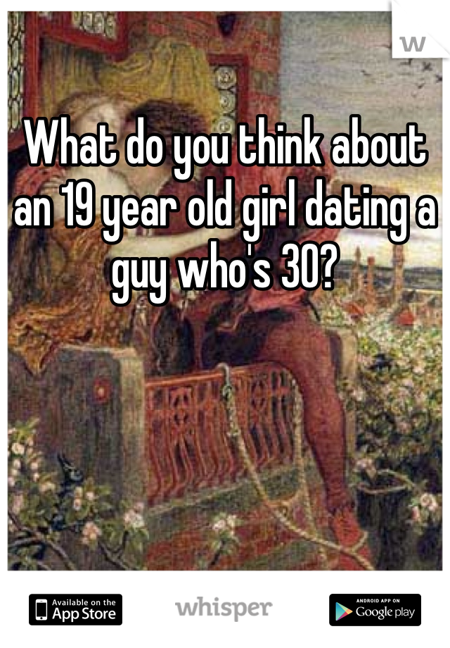 What do you think about an 19 year old girl dating a guy who's 30?