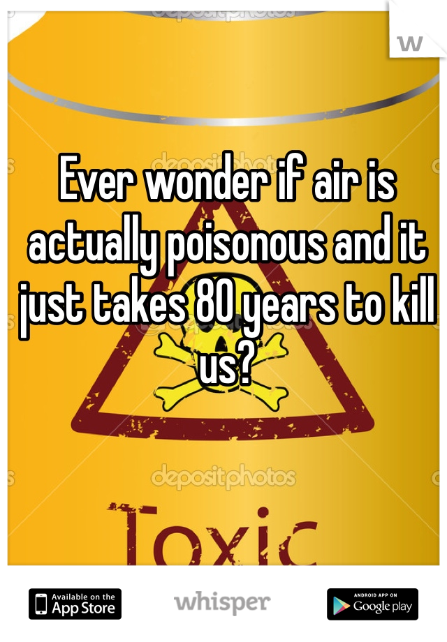 Ever wonder if air is actually poisonous and it just takes 80 years to kill us?
