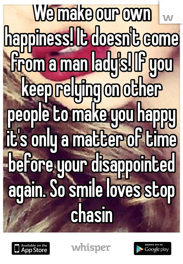 We make our own happiness! It doesn't come from a man lady's! If you keep relying on other people to make you happy it's only a matter of time before your disappointed again. So smile loves stop chasin