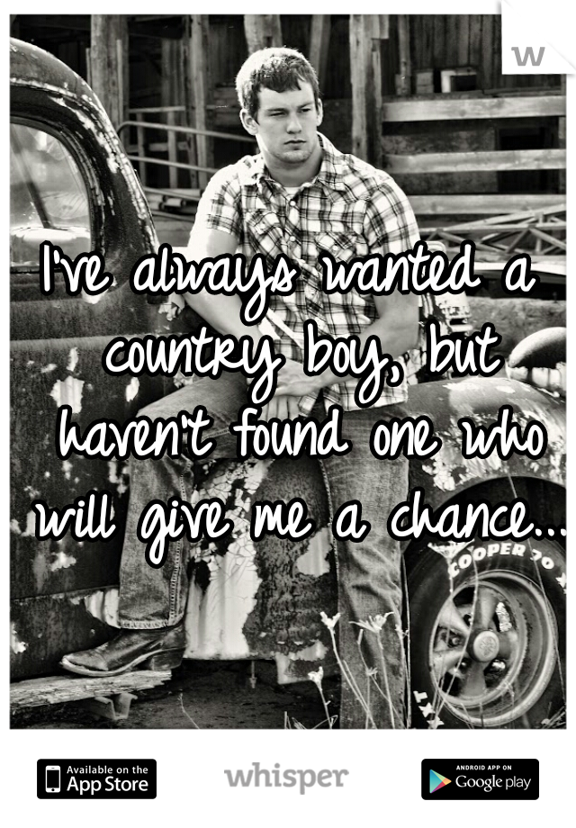 I've always wanted a country boy, but haven't found one who will give me a chance...