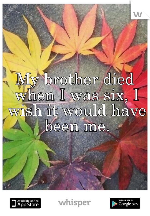 My brother died when I was six, I wish it would have been me.