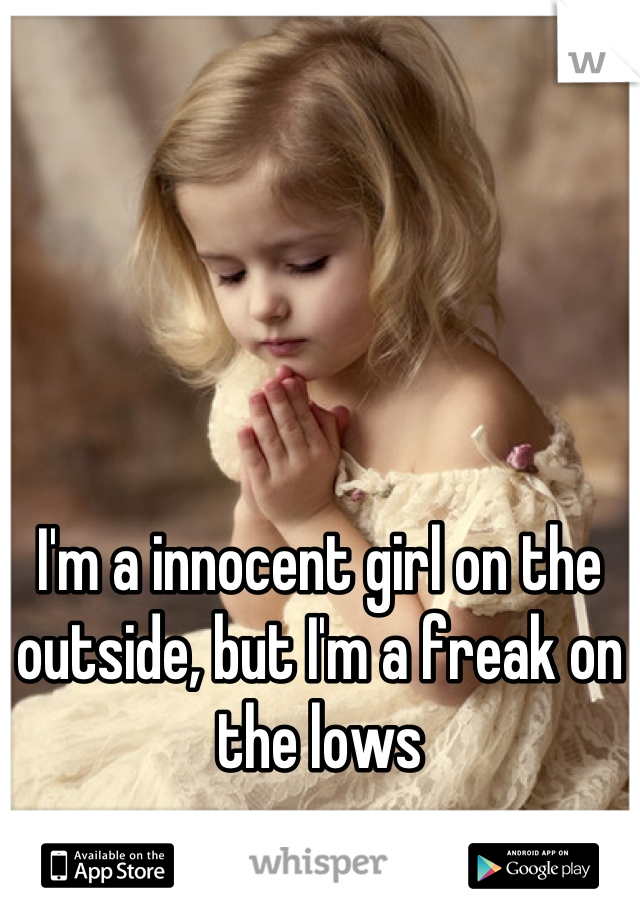 I'm a innocent girl on the outside, but I'm a freak on the lows
