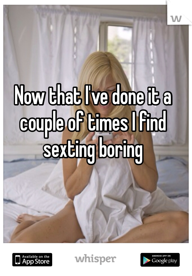 Now that I've done it a couple of times I find sexting boring