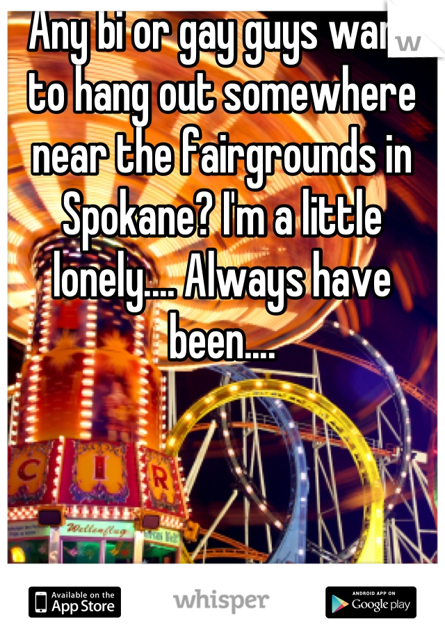 Any bi or gay guys want to hang out somewhere near the fairgrounds in Spokane? I'm a little lonely.... Always have been....