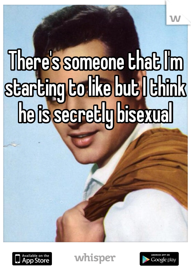 There's someone that I'm starting to like but I think he is secretly bisexual