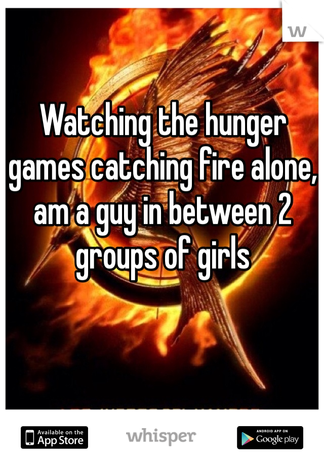 Watching the hunger games catching fire alone, am a guy in between 2 groups of girls