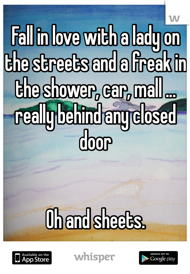 Fall in love with a lady on the streets and a freak in the shower, car, mall ... really behind any closed door   Oh and sheets.