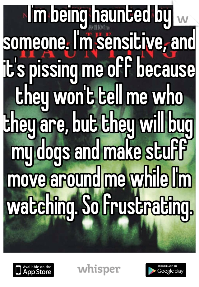 I'm being haunted by someone. I'm sensitive, and it's pissing me off because they won't tell me who they are, but they will bug my dogs and make stuff move around me while I'm watching. So frustrating.