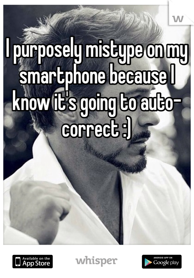 I purposely mistype on my smartphone because I know it's going to auto-correct :)
