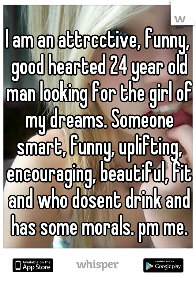 I am an attrcctive, funny, good hearted 24 year old man looking for the girl of my dreams. Someone smart, funny, uplifting, encouraging, beautiful, fit and who dosent drink and has some morals. pm me.