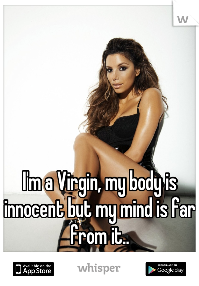 I'm a Virgin, my body is innocent but my mind is far from it..