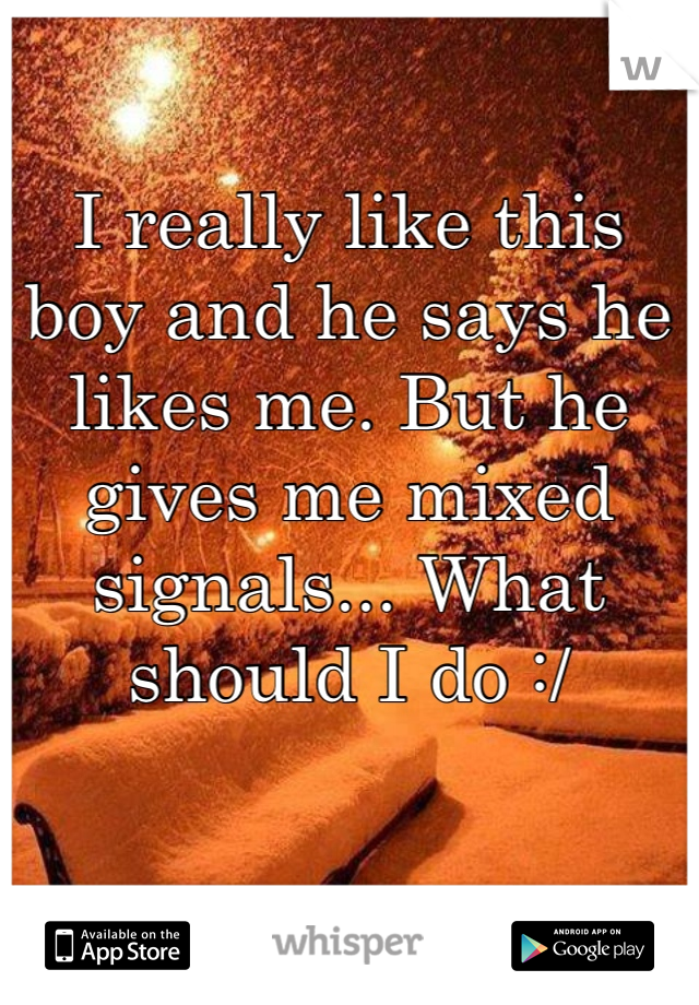I really like this boy and he says he likes me. But he gives me mixed signals... What should I do :/