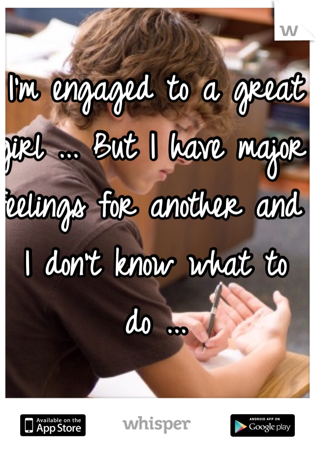 I'm engaged to a great girl ... But I have major feelings for another and I don't know what to do ...