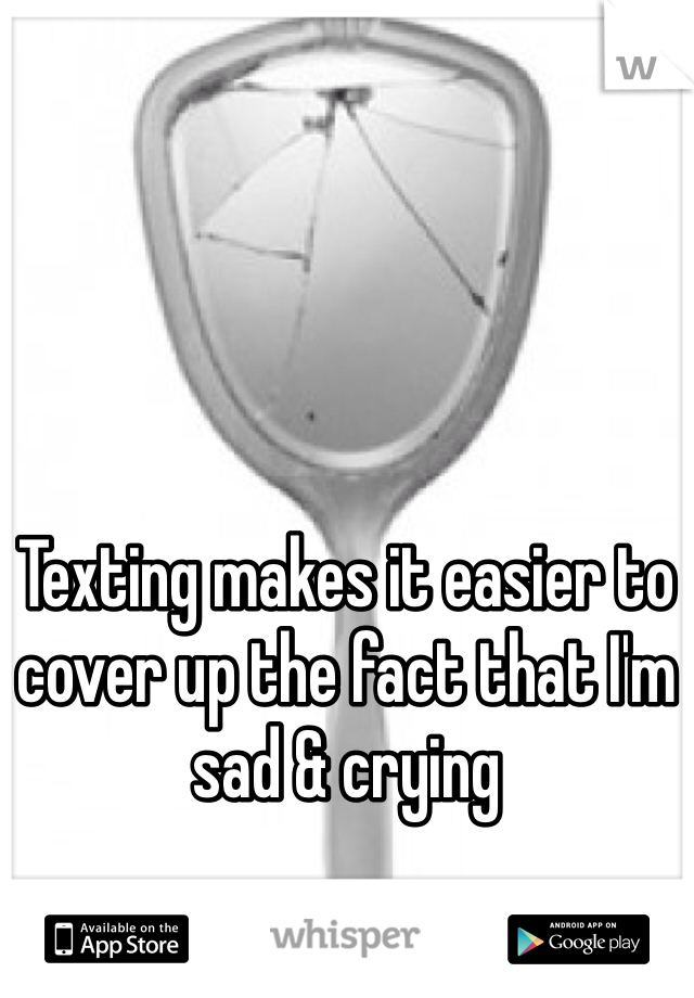 Texting makes it easier to cover up the fact that I'm sad & crying